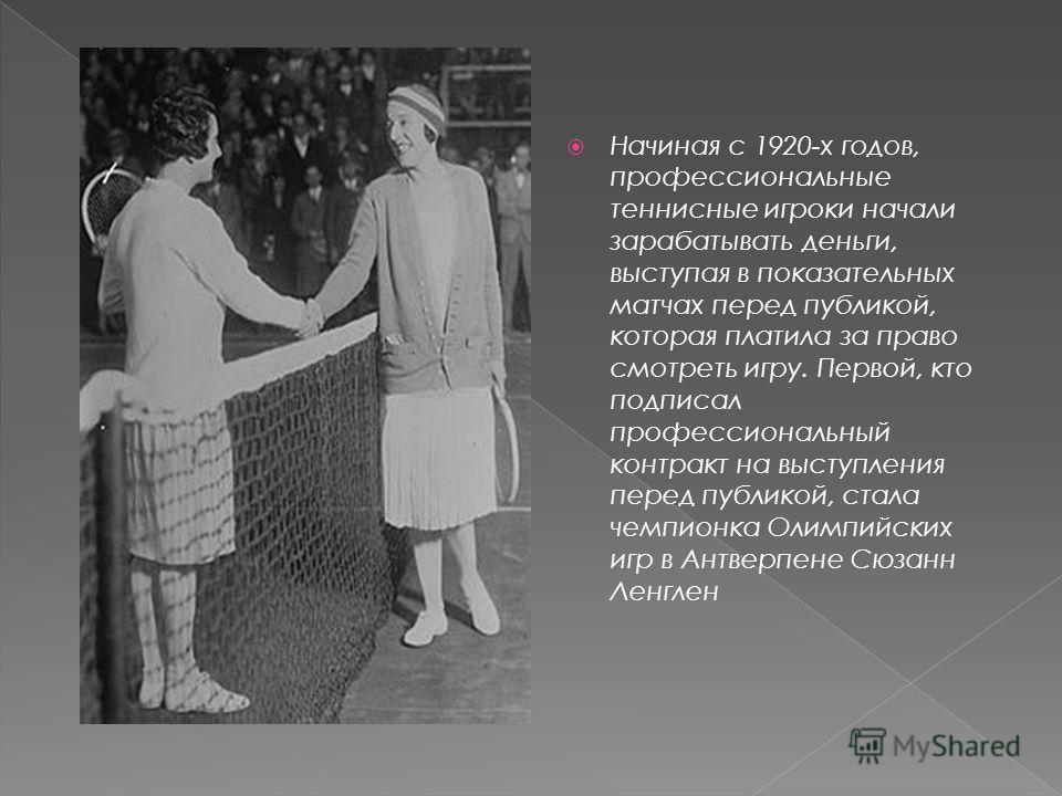 Начиная с 1920-х годов, профессиональные теннисные игроки начали зарабатывать деньги, выступая в показательных матчах перед публикой, которая платила за право смотреть игру. Первой, кто подписал профессиональный контракт на выступления перед публикой