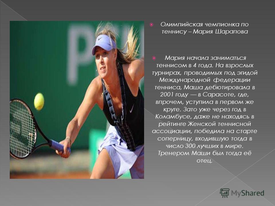 Олимпийская чемпионка по теннису – Мария Шарапова Мария начала заниматься теннисом в 4 года. На взрослых турнирах, проводимых под эгидой Международной федерации тенниса, Маша дебютировала в 2001 году в Сарасоте, где, впрочем, уступила в первом же кру