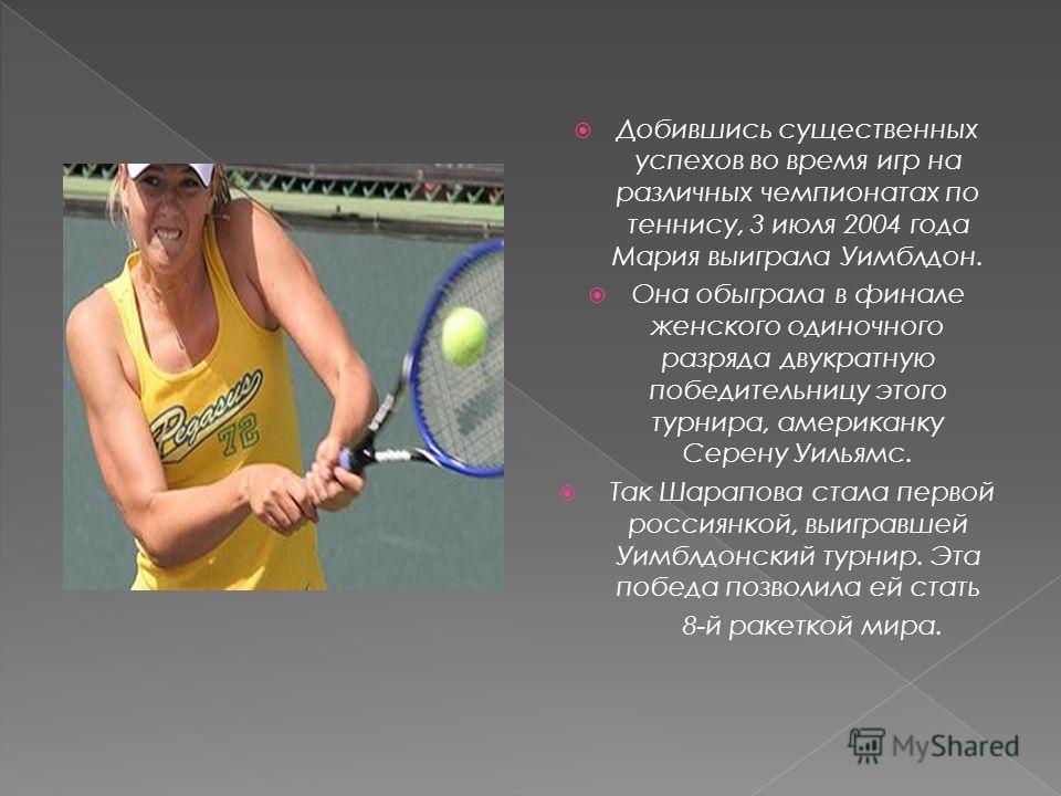 Добившись существенных успехов во время игр на различных чемпионатах по теннису, 3 июля 2004 года Мария выиграла Уимблдон. Она обыграла в финале женского одиночного разряда двукратную победительницу этого турнира, американку Серену Уильямс. Так Шарап