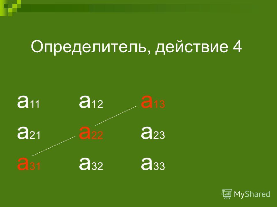 Определитель, действие 4 а 11 а 12 а 13 а 21 а 22 а 23 а 31 а 32 а 33