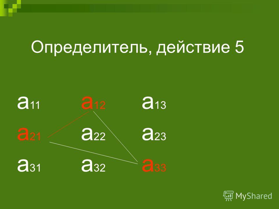 Определитель, действие 5 а 11 а 12 а 13 а 21 а 22 а 23 а 31 а 32 а 33