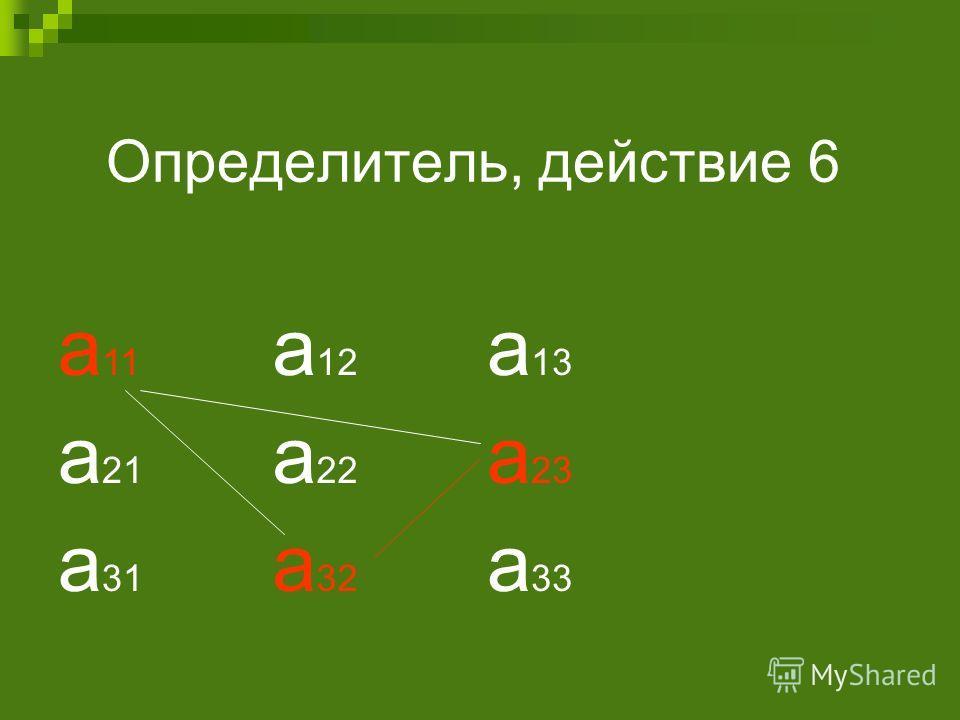 Определитель, действие 6 а 11 а 12 а 13 а 21 а 22 а 23 а 31 а 32 а 33