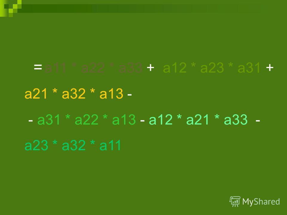 = а 11 * а 22 * а 33 + а 12 * а 23 * а 31 + а 21 * а 32 * а 13 - - а 31 * а 22 * а 13 - а 12 * а 21 * а 33 - а 23 * а 32 * а 11