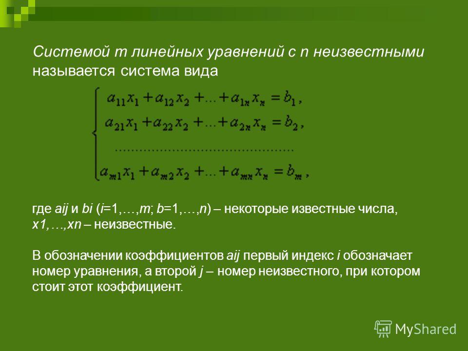 Системой m линейных уравнений с n неизвестными называется система вида где aij и bi (i=1,…,m; b=1,…,n) – некоторые известные числа, x1,…,xn – неизвестные. В обозначении коэффициентов aij первый индекс i обозначает номер уравнения, а второй j – номер