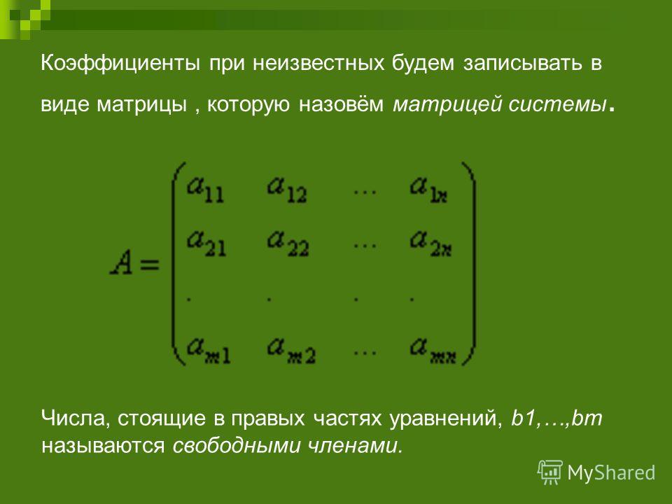 Коэффициенты при неизвестных будем записывать в виде матрицы, которую назовём матрицей системы. Числа, стоящие в правых частях уравнений, b1,…,bm называются свободными членами.