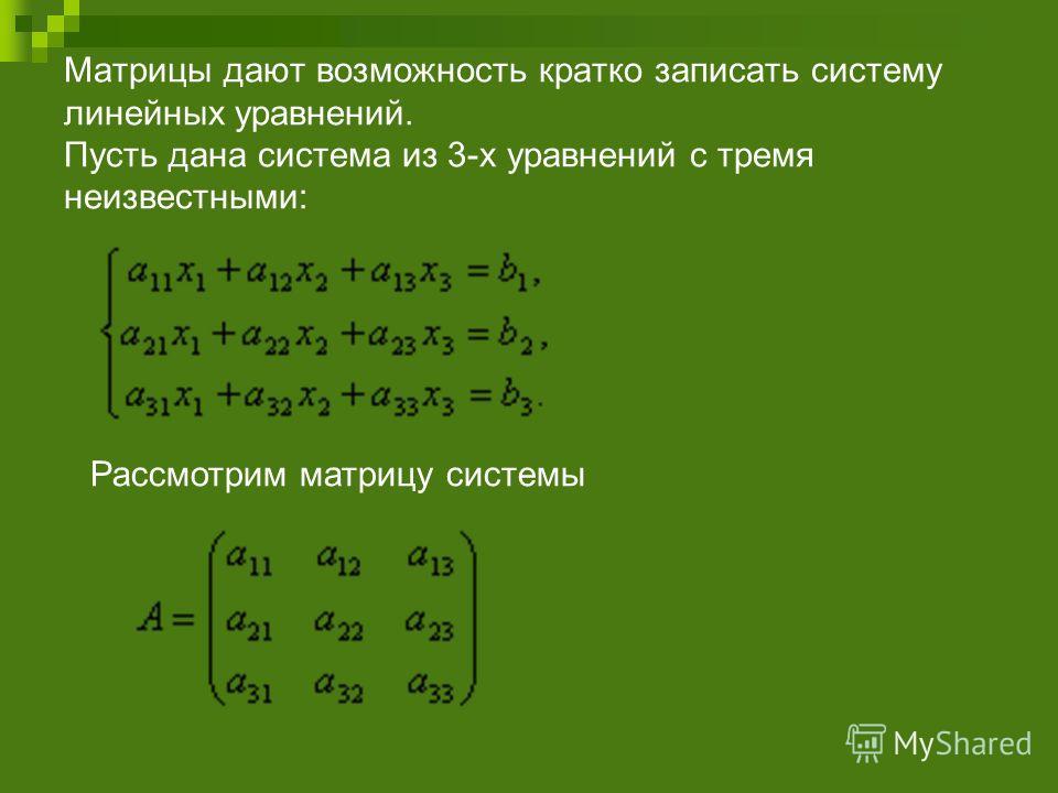 Матрицы дают возможность кратко записать систему линейных уравнений. Пусть дана система из 3-х уравнений с тремя неизвестными: Рассмотрим матрицу системы
