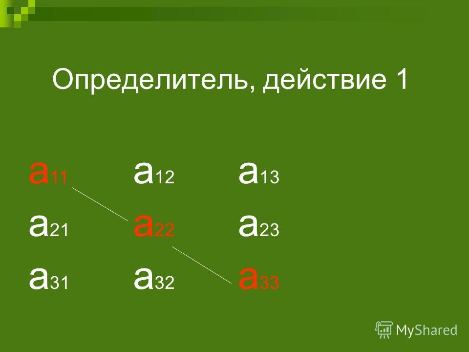 Определитель, действие 1 а 11 а 12 а 13 а 21 а 22 а 23 а 31 а 32 а 33