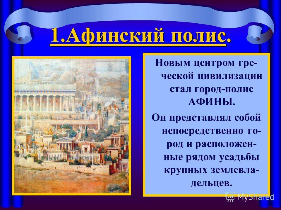 1. Афинский полис. Новым центром гре- ческой цивилизации стал город-полис АФИНЫ. Он представлял собой непосредственно го- род и расположен- ные рядом усадьбы крупных землевла- дельцев.