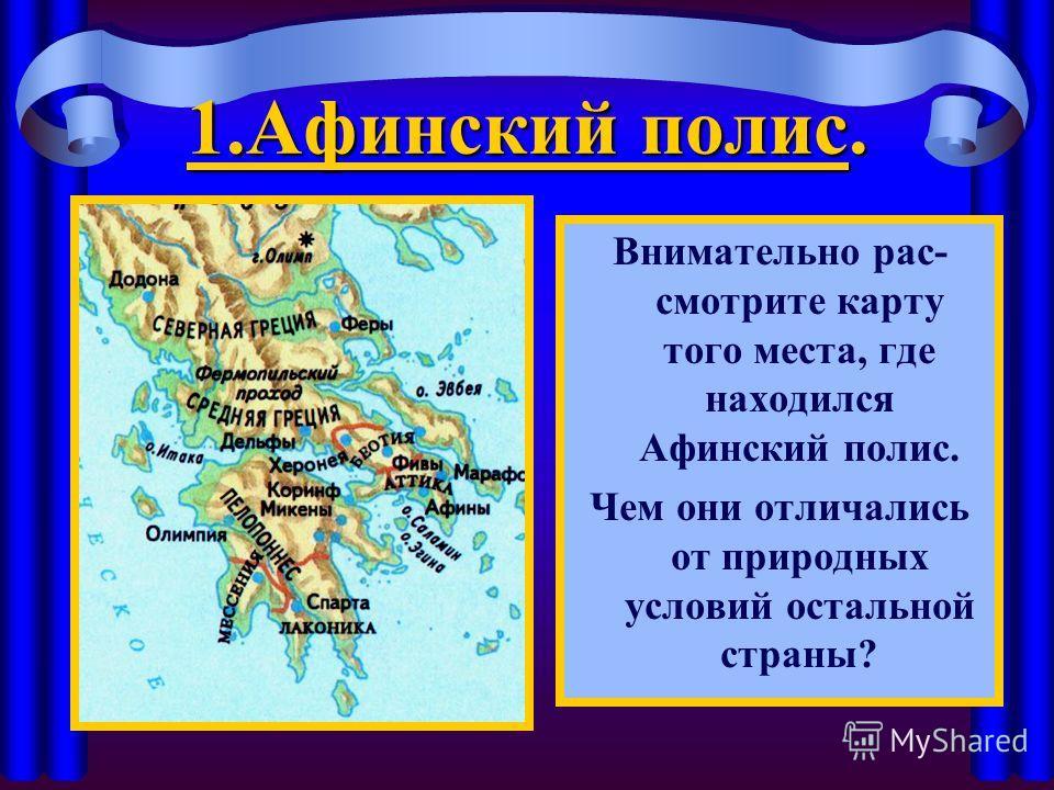 1. Афинский полис. Внимательно рас- смотрите карту того места, где находился Афинский полис. Чем они отличались от природных условий остальной страны?