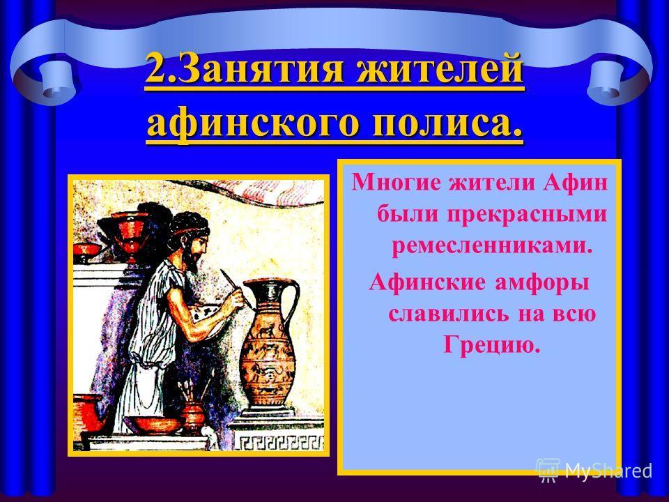 2. Занятия жителей афинского полиса. Многие жители Афин были прекрасными ремесленниками. Афинские амфоры славились на всю Грецию.