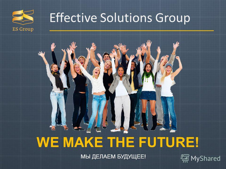 Effective Solutions Group WE MAKE THE FUTURE! МЫ ДЕЛАЕМ БУДУЩЕЕ!
