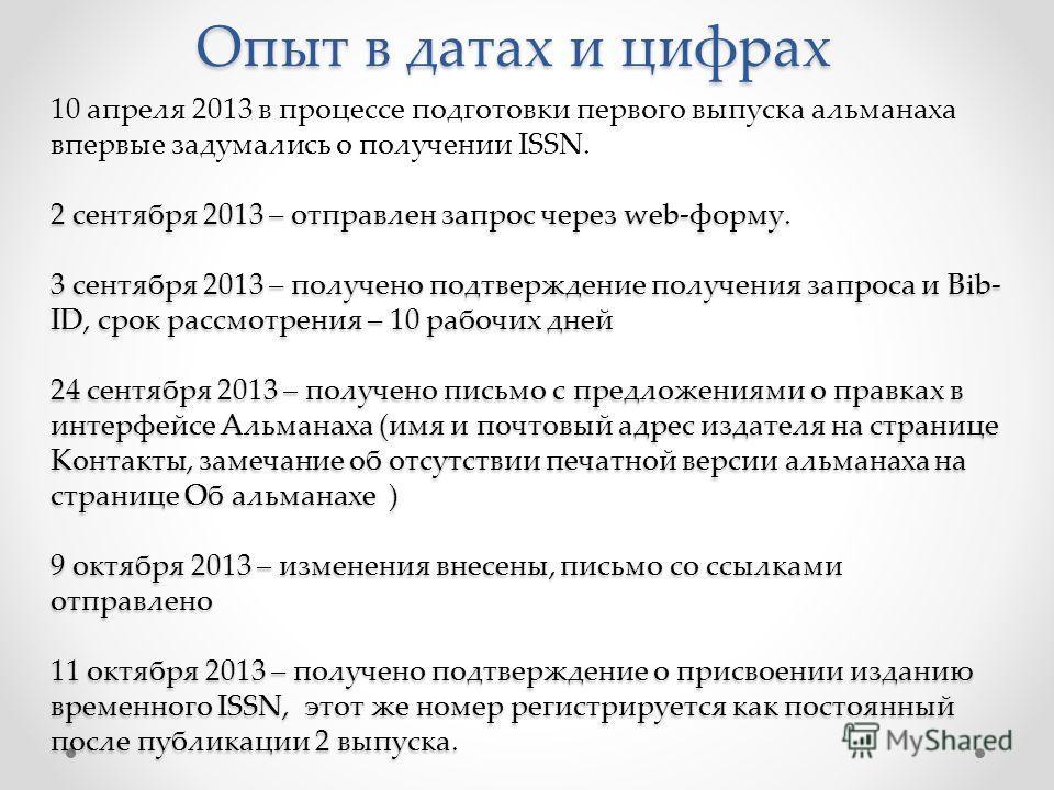 Опыт в датах и цифрах 10 апреля 2013 в процессе подготовки первого выпуска альманаха впервые задумались о получении ISSN. 2 сентября 2013 – отправлен запрос через web-форму. 3 сентября 2013 – получено подтверждение получения запроса и Bib- ID, срок р