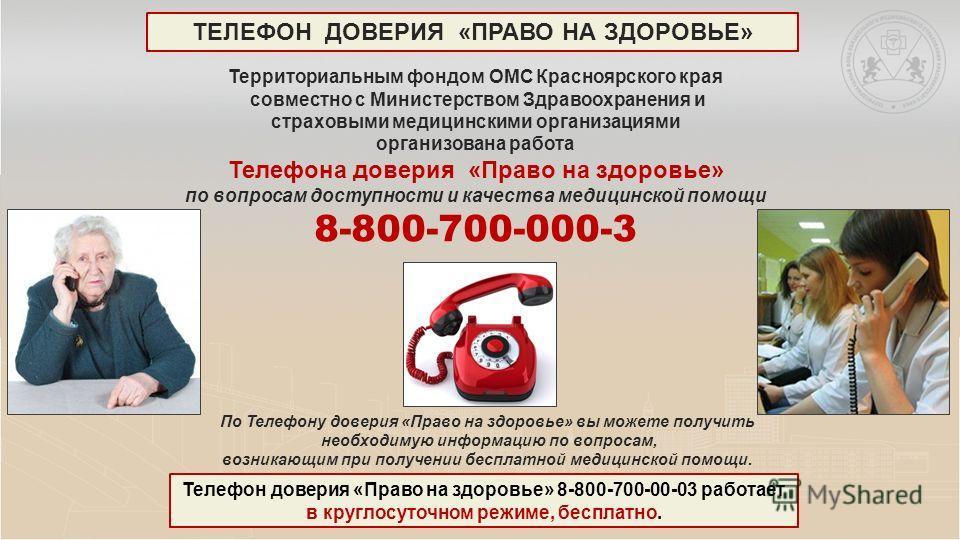 Территориальным фондом ОМС Красноярского края совместно с Министерством Здравоохранения и страховыми медицинскими организациями организована работа Телефона доверия «Право на здоровье» по вопросам доступности и качества медицинской помощи 8-800-700-0