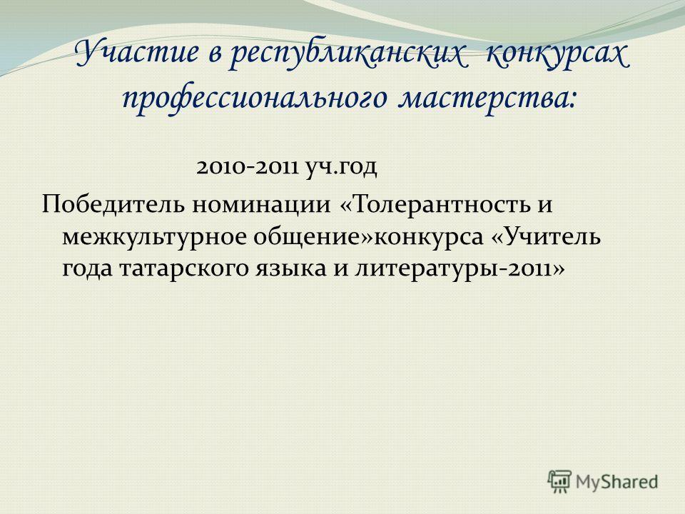 Участие в республиканских конкурсах профессионального мастерства: 2010-2011 уч.год Победитель номинации «Толерантность и межкультурное общение»конкурса «Учитель года татарского языка и литературы-2011»