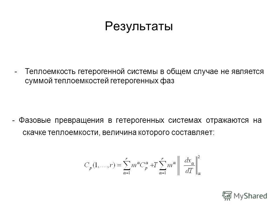 Результаты - Фазовые превращения в гетерогенных системах отражаются на скачке теплоемкости, величина которого составляет: -Теплоемкость гетерогенной системы в общем случае не является суммой теплоемкостей гетерогенных фаз