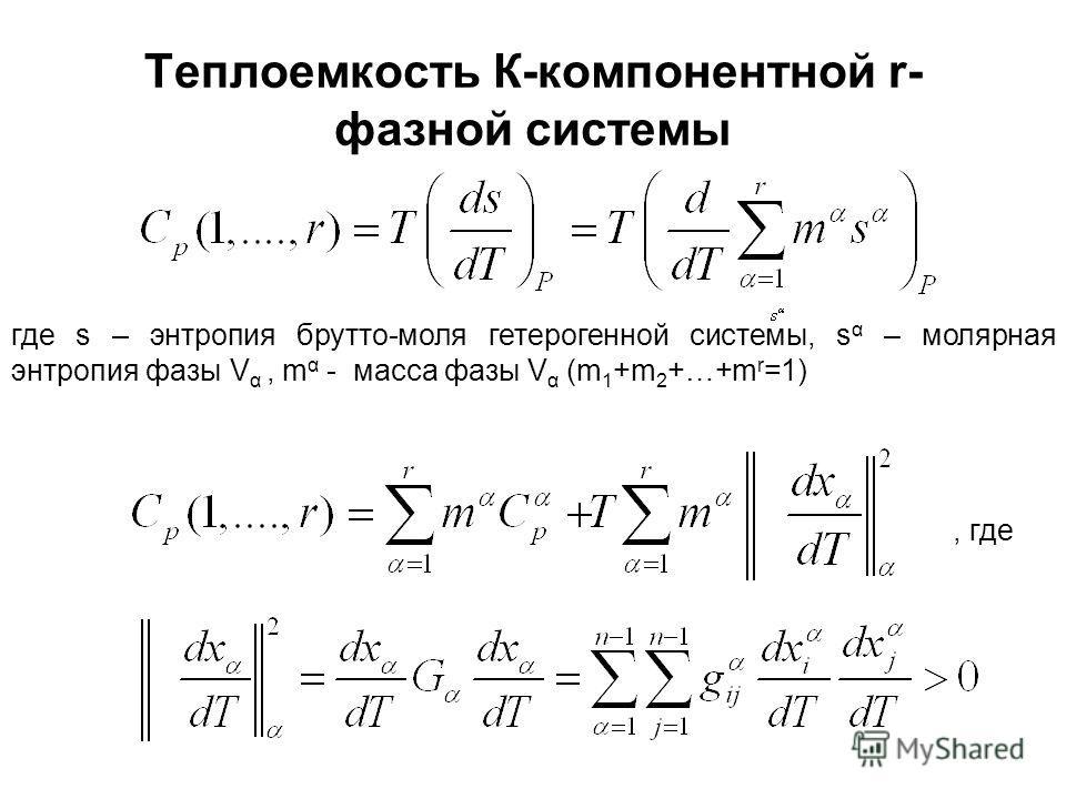 Теплоемкость К-компонентной r- фазной системы где s – энтропия брутто-моля гетерогенной системы, s α – молярная энтропия фазы V α, m α - масса фазы V α (m 1 +m 2 +…+m r =1), где