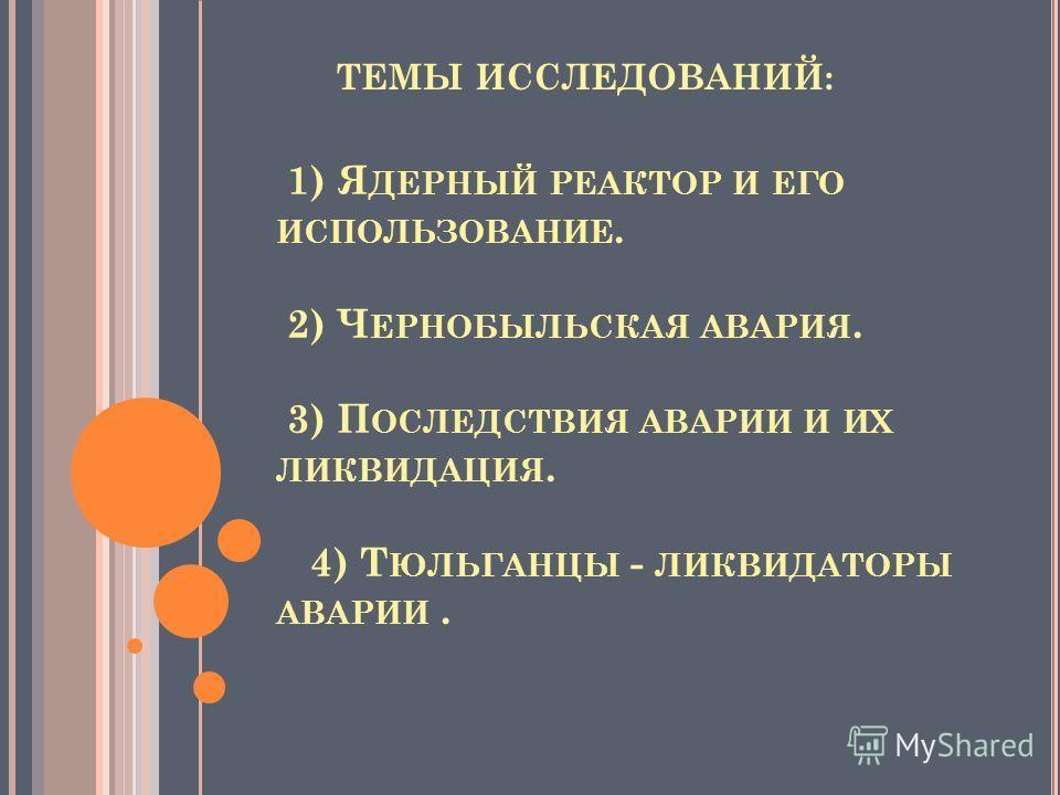 1) Я ДЕРНЫЙ РЕАКТОР И ЕГО ИСПОЛЬЗОВАНИЕ. 2) Ч ЕРНОБЫЛЬСКАЯ АВАРИЯ. 3) П ОСЛЕДСТВИЯ АВАРИИ И ИХ ЛИКВИДАЦИЯ. 4) Т ЮЛЬГАНЦЫ - ЛИКВИДАТОРЫ АВАРИИ. ТЕМЫ ИССЛЕДОВАНИЙ: