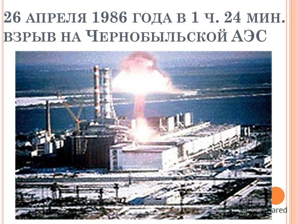 26 АПРЕЛЯ 1986 ГОДА В 1 Ч. 24 МИН. ВЗРЫВ НА Ч ЕРНОБЫЛЬСКОЙ АЭС