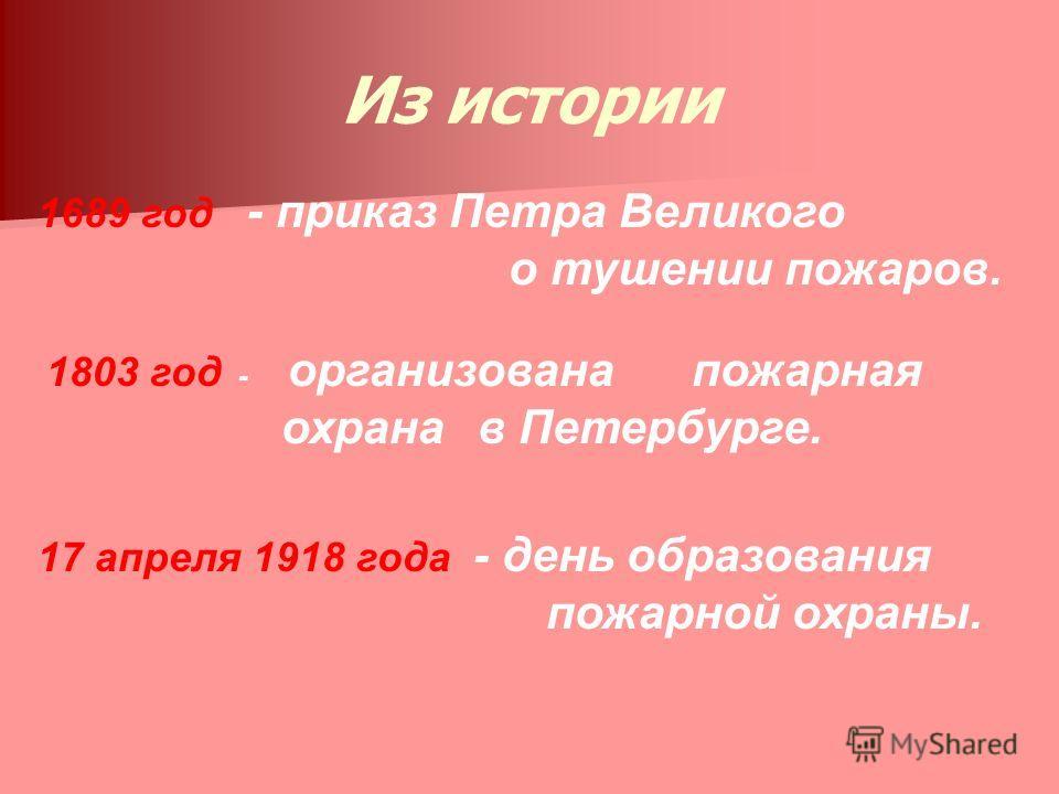 Из истории 1803 год - организована пожарная охрана в Петербурге. 17 апреля 1918 года - день образования пожарной охраны. 1689 год - приказ Петра Великого о тушении пожаров.