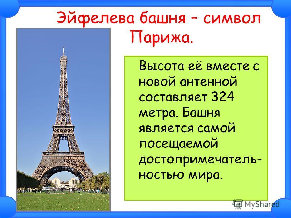 Эйфелева башня – символ Парижа. Высота её вместе с новой антенной составляет 324 метра. Башня является самой посещаемой достопримечатель- ностью мира.