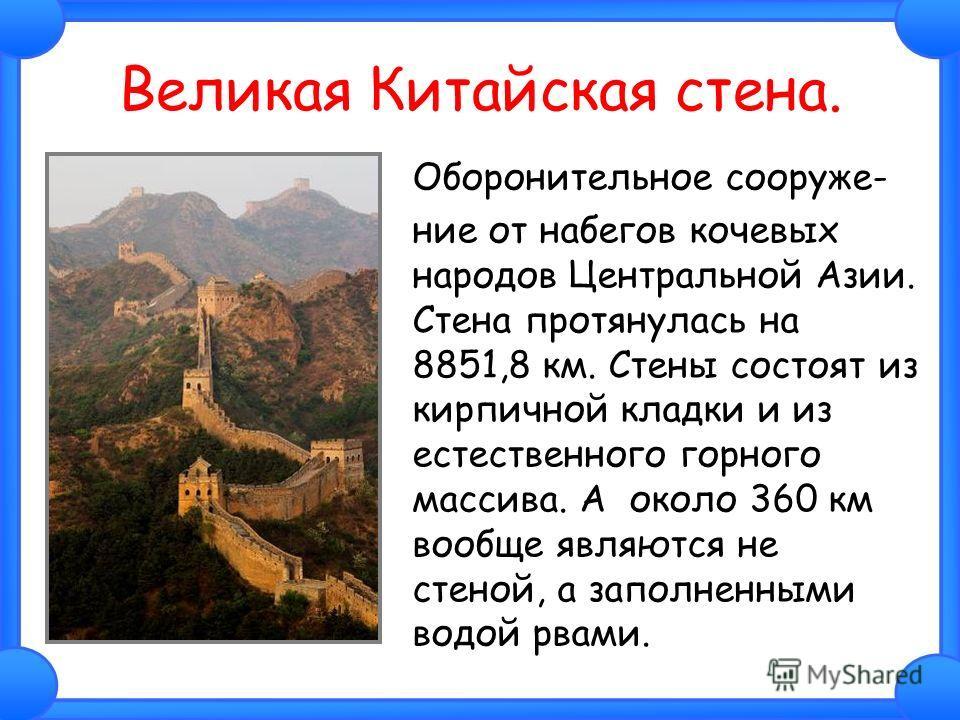 Великая Китайская стена. Оборонительное сооруже- ние от набегов кочевых народов Центральной Азии. Стена протянулась на 8851,8 км. Стены состоят из кирпичной кладки и из естественного горного массива. А около 360 км вообще являются не стеной, а заполн