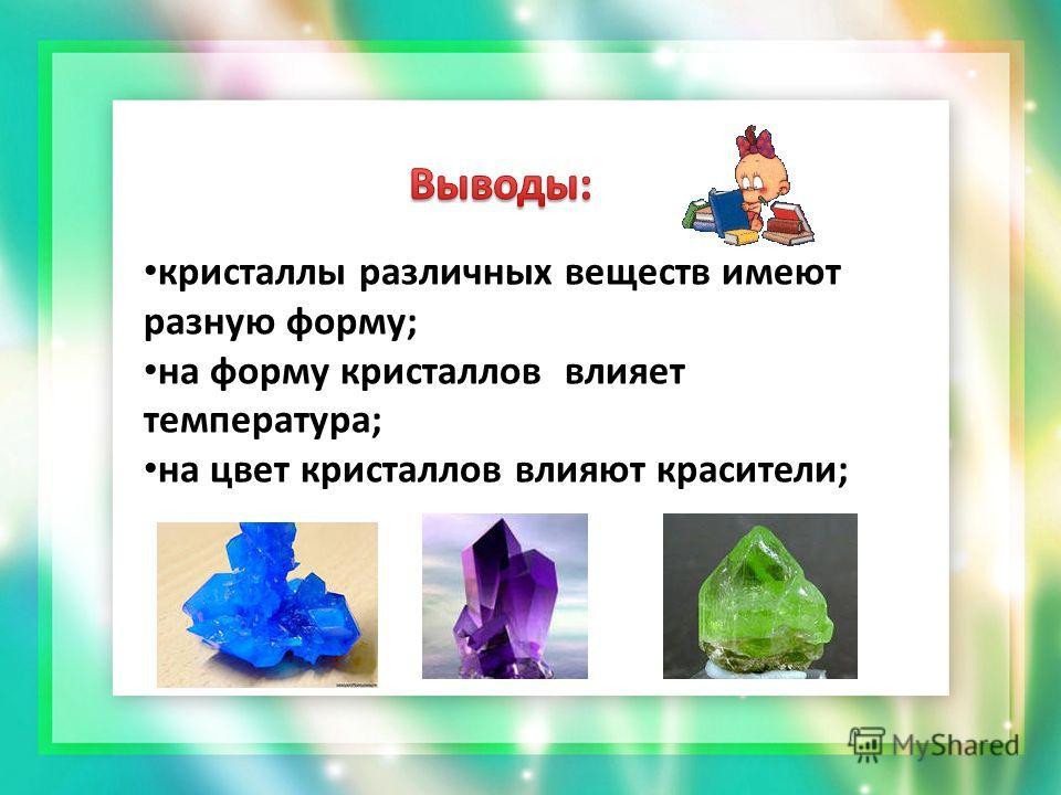 кристаллы различных веществ имеют разную форму; на форму кристаллов влияет температура; на цвет кристаллов влияют красители;
