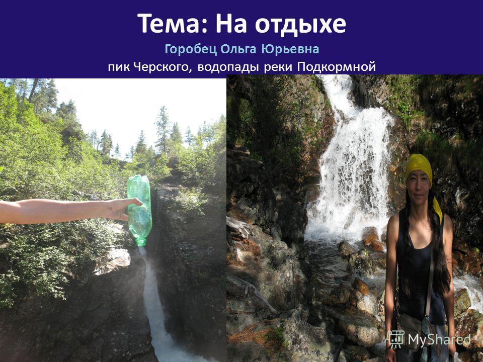 Горобец Ольга Юрьевна пик Черского, водопады реки Подкормной Тема: На отдыхе