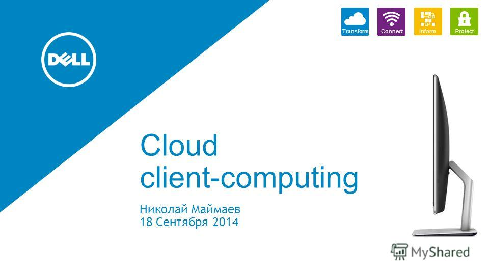 Cloud client-computing Николай Маймаев 18 Сентября 2014 TransformProtectConnectInform