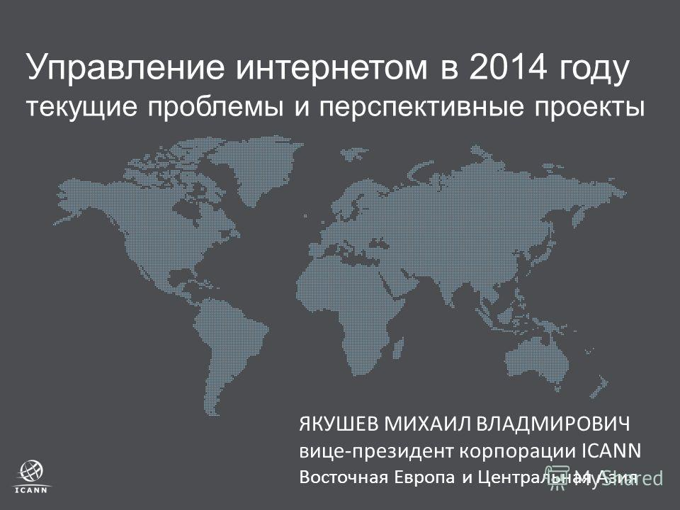 Управление интернетом в 2014 году текущие проблемы и перспективные проекты ЯКУШЕВ МИХАИЛ ВЛАДМИРОВИЧ вице-президент корпорации ICANN Восточная Европа и Центральная Азия