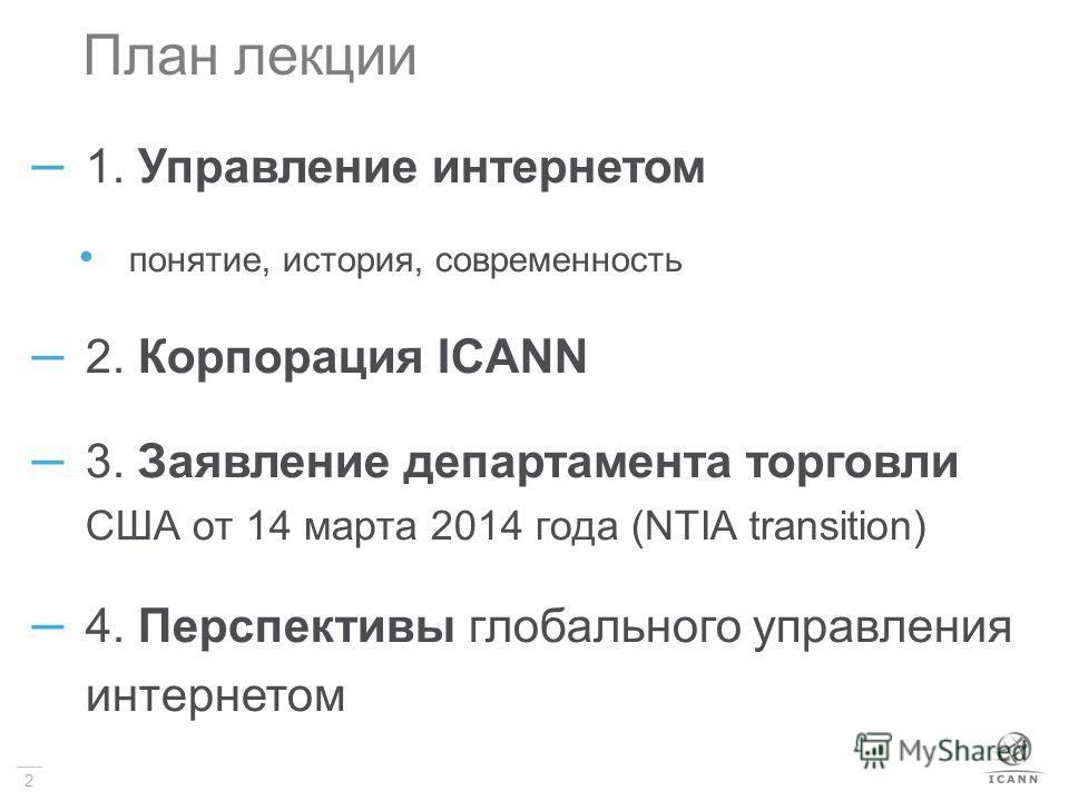2 План лекции – 1. Управление интернетом понятие, история, современность – 2. Корпорация ICANN – 3. Заявление департамента торговли США от 14 марта 2014 года (NTIA transition) – 4. Перспективы глобального управления интернетом