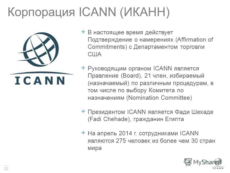 22 Корпорация ICANN (ИКАНН) В настоящее время действует Подтверждение о намерениях (Affirmation of Commitments) с Департаментом торговли США Руководящим органом ICANN является Правление (Board), 21 член, избираемый (назначаемый) по различным процедур