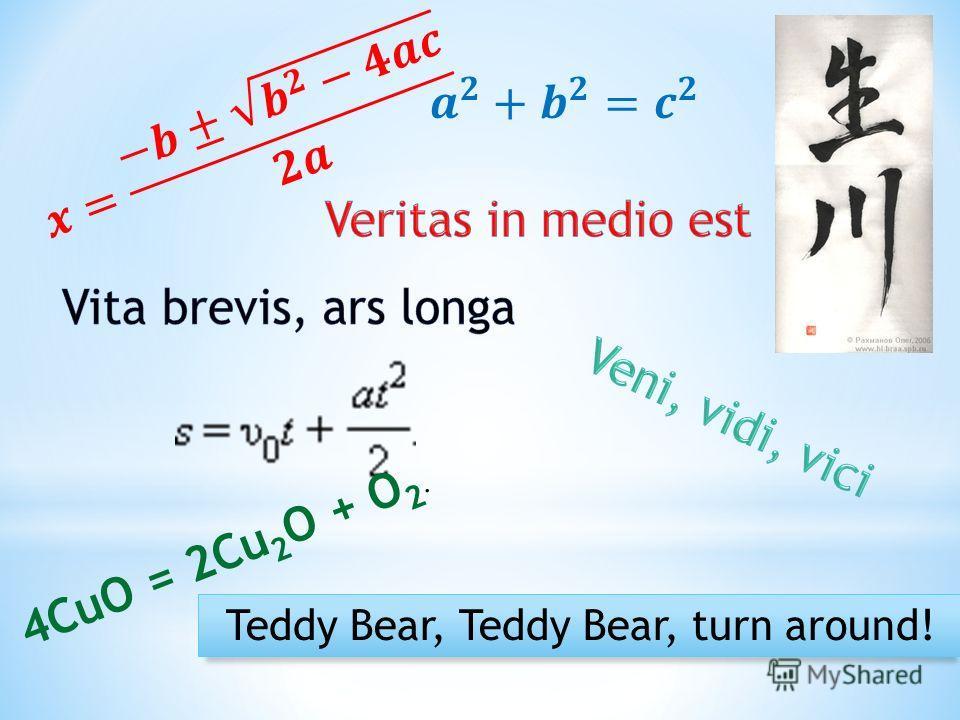 Teddy Bear, Teddy Bear, turn around! 4CuO = 2Cu 2 O + O 2.