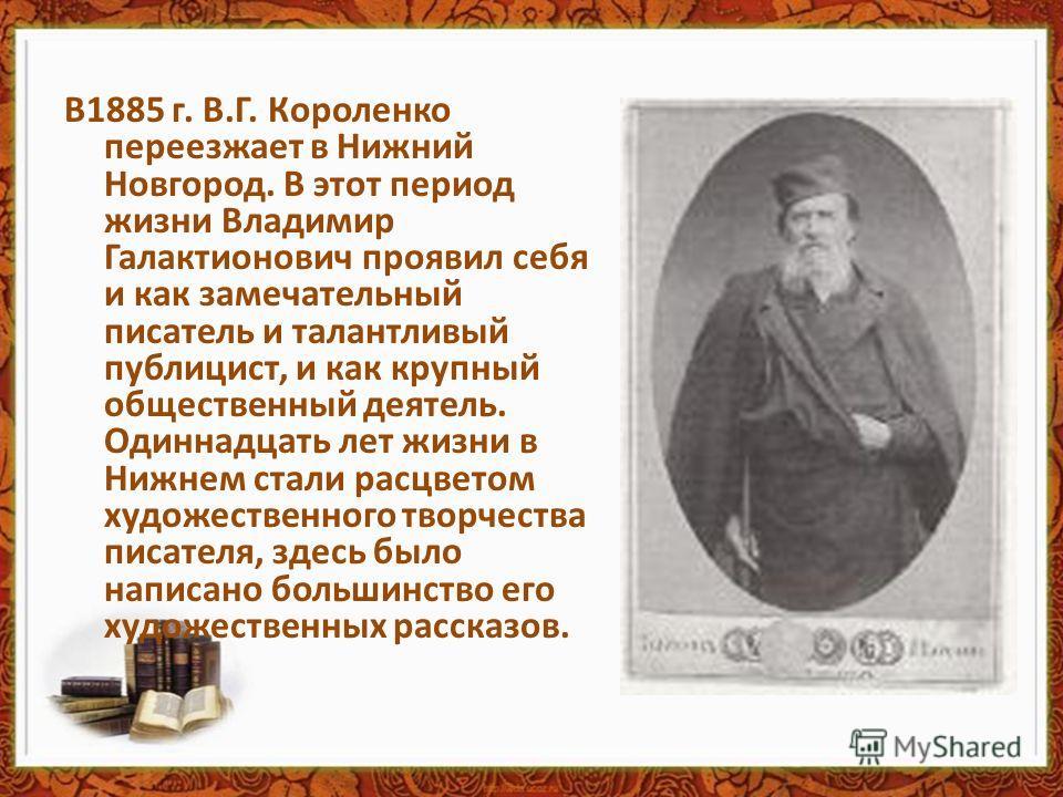 В1885 г. В.Г. Короленко переезжает в Нижний Новгород. В этот период жизни Владимир Галактионович проявил себя и как замечательный писатель и талантливый публицист, и как крупный общественный деятель. Одиннадцать лет жизни в Нижнем стали расцветом худ