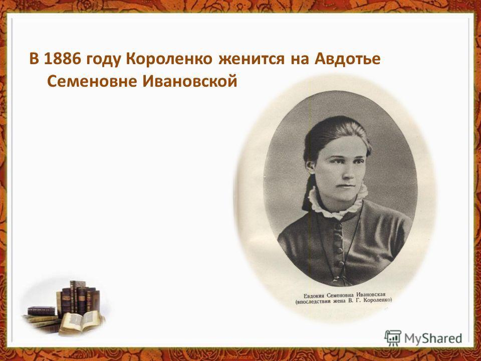 В 1886 году Короленко женится на Авдотье Семеновне Ивановской