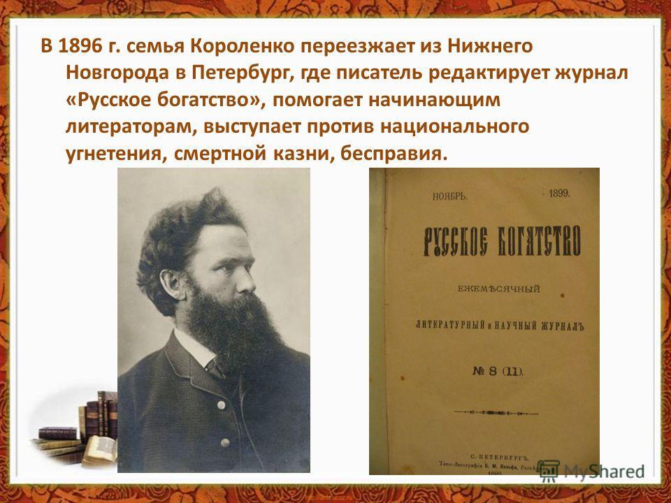 В 1896 г. семья Короленко переезжает из Нижнего Новгорода в Петербург, где писатель редактирует журнал «Русское богатство», помогает начинающим литераторам, выступает против национального угнетения, смертной казни, бесправия.