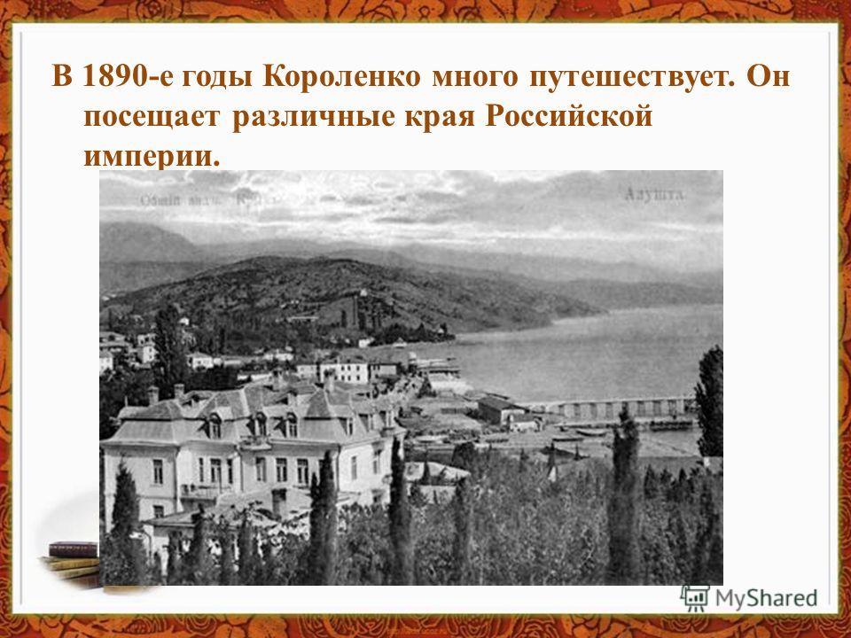 В 1890-е годы Короленко много путешествует. Он посещает различные края Российской империи.
