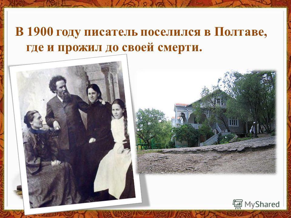 В 1900 году писатель поселился в Полтаве, где и прожил до своей смерти.