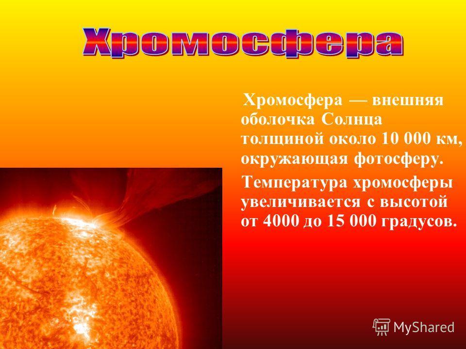 Хромосфера внешняя оболочка Солнца толщиной около 10 000 км, окружающая фотосферу. Температура хромосферы увеличивается с высотой от 4000 до 15 000 градусов.