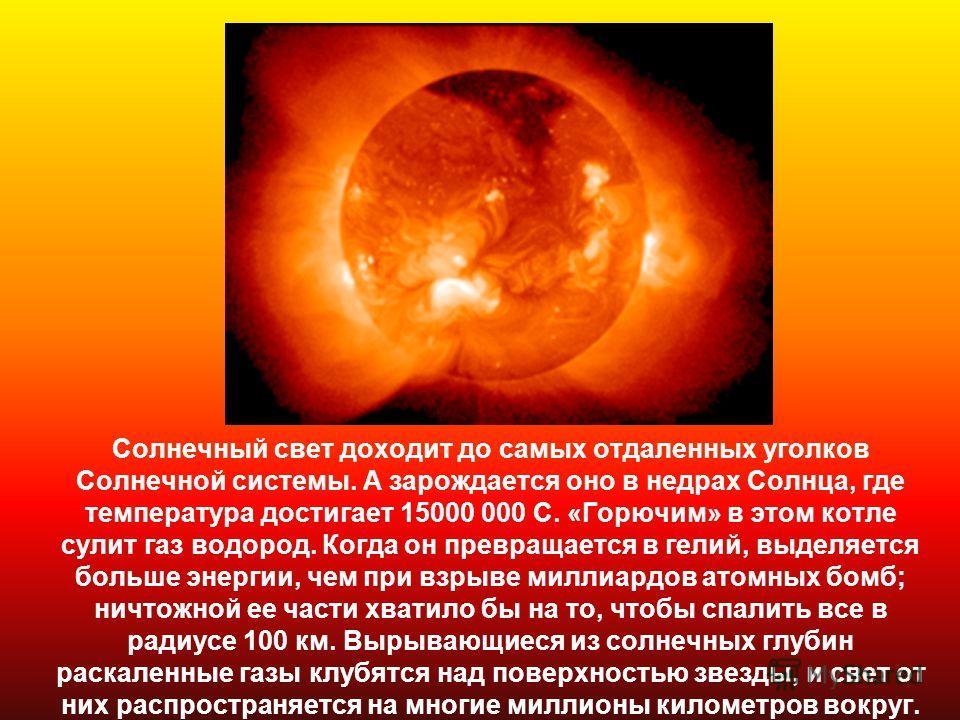 Солнечный свет доходит до самых отдаленных уголков Солнечной системы. А зарождается оно в недрах Солнца, где температура достигает 15000 000 С. «Горючим» в этом котле сулит газ водород. Когда он превращается в гелий, выделяется больше энергии, чем пр