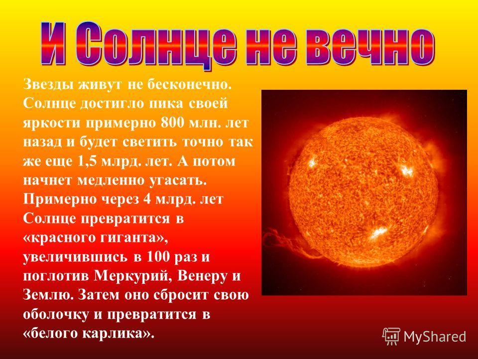 Звезды живут не бесконечно. Солнце достигло пика своей яркости примерно 800 млн. лет назад и будет светить точно так же еще 1,5 млрд. лет. А потом начнет медленно угасать. Примерно через 4 млрд. лет Солнце превратится в «красного гиганта», увеличивши