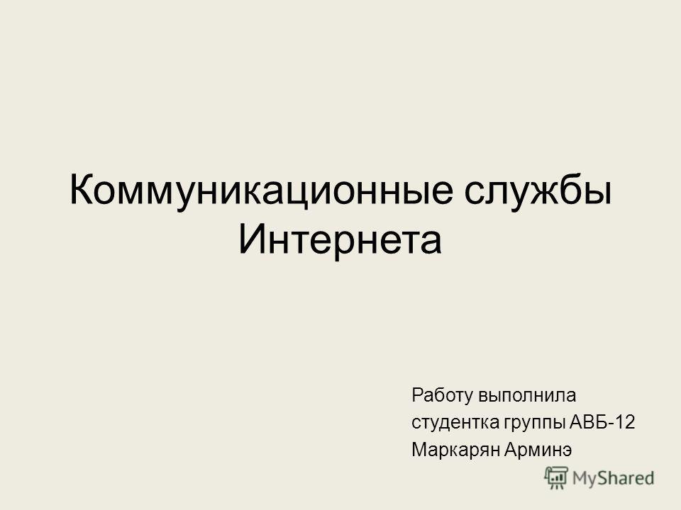 Коммуникационные службы Интернета Работу выполнила студентка группы АВБ-12 Маркарян Арминэ