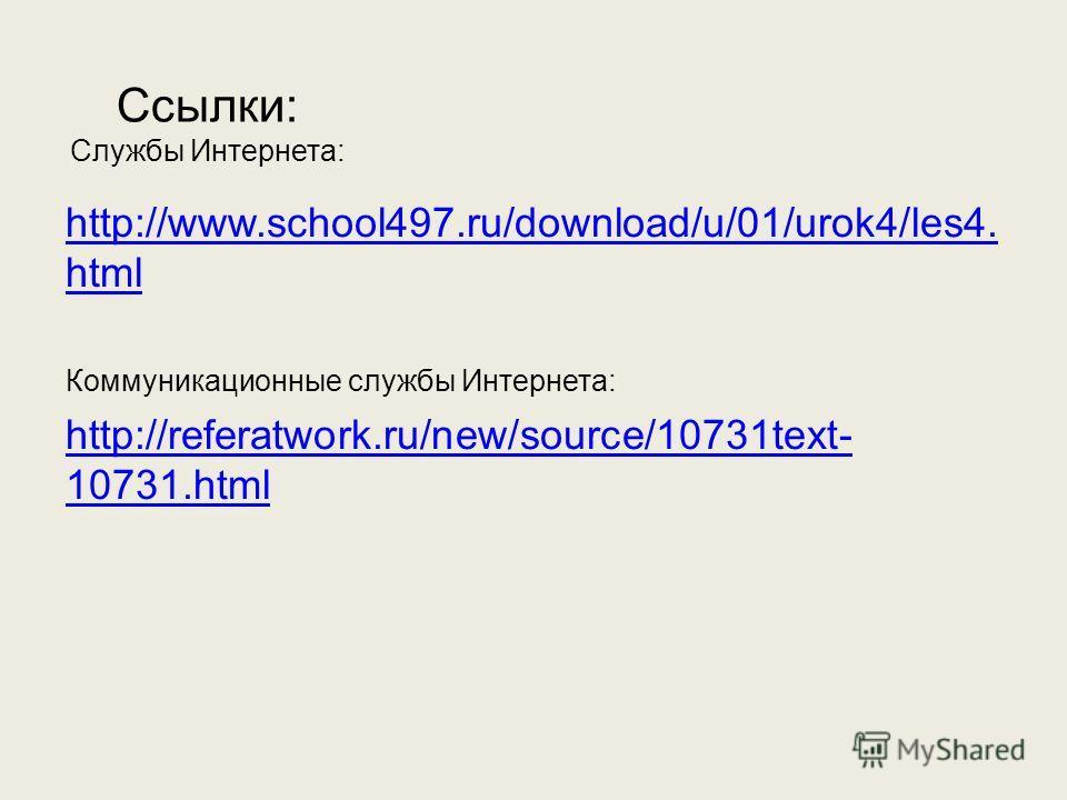 Ссылки: Службы Интернета: http://www.school497.ru/download/u/01/urok4/les4. html Коммуникационные службы Интернета: http://referatwork.ru/new/source/10731text- 10731.html