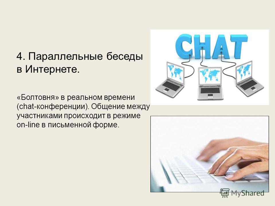 4. Параллельные беседы в Интернете. «Болтовня» в реальном времени (chat-конференции). Общение между участниками происходит в режиме on-line в письменной форме.
