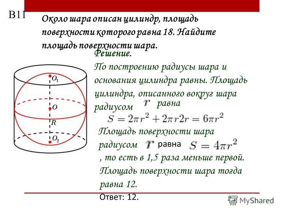 Около шара описан цилиндр, площадь поверхности которого равна 18. Найдите площадь поверхности шара. Решение. По построению радиусы шара и основания цилиндра равны. Площадь цилиндра, описанного вокруг шара радиусом равна Площадь поверхности шара радиу