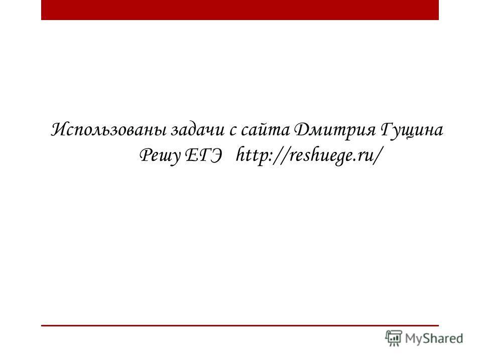Использованы задачи с сайта Дмитрия Гущина Решу ЕГЭ http://reshuege.ru/