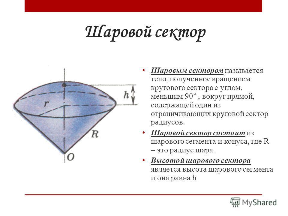 Шаровой сектор Шаровым сектором называется тело, полученное вращением кругового сектора с углом, меньшим 90°, вокруг прямой, содержащей один из ограничивающих круговой сектор радиусов. Шаровой сектор состоит из шарового сегмента и конуса, где R – это