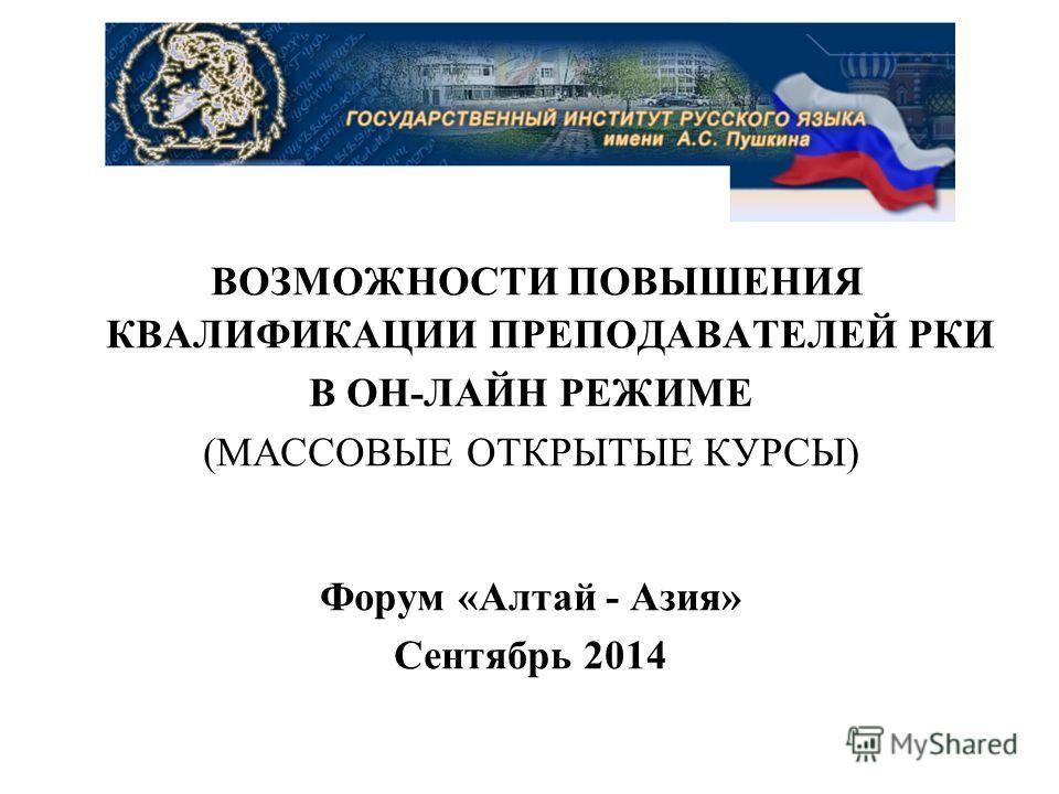 ВОЗМОЖНОСТИ ПОВЫШЕНИЯ КВАЛИФИКАЦИИ ПРЕПОДАВАТЕЛЕЙ РКИ В ОН-ЛАЙН РЕЖИМЕ (МАССОВЫЕ ОТКРЫТЫЕ КУРСЫ) Форум «Алтай - Азия» Сентябрь 2014