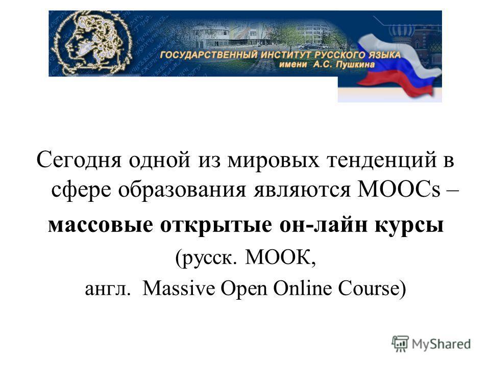 Сегодня одной из мировых тенденций в сфере образования являются MOOCs – массовые открытые он-лайн курсы (русск. МООК, англ. Massive Open Online Course)