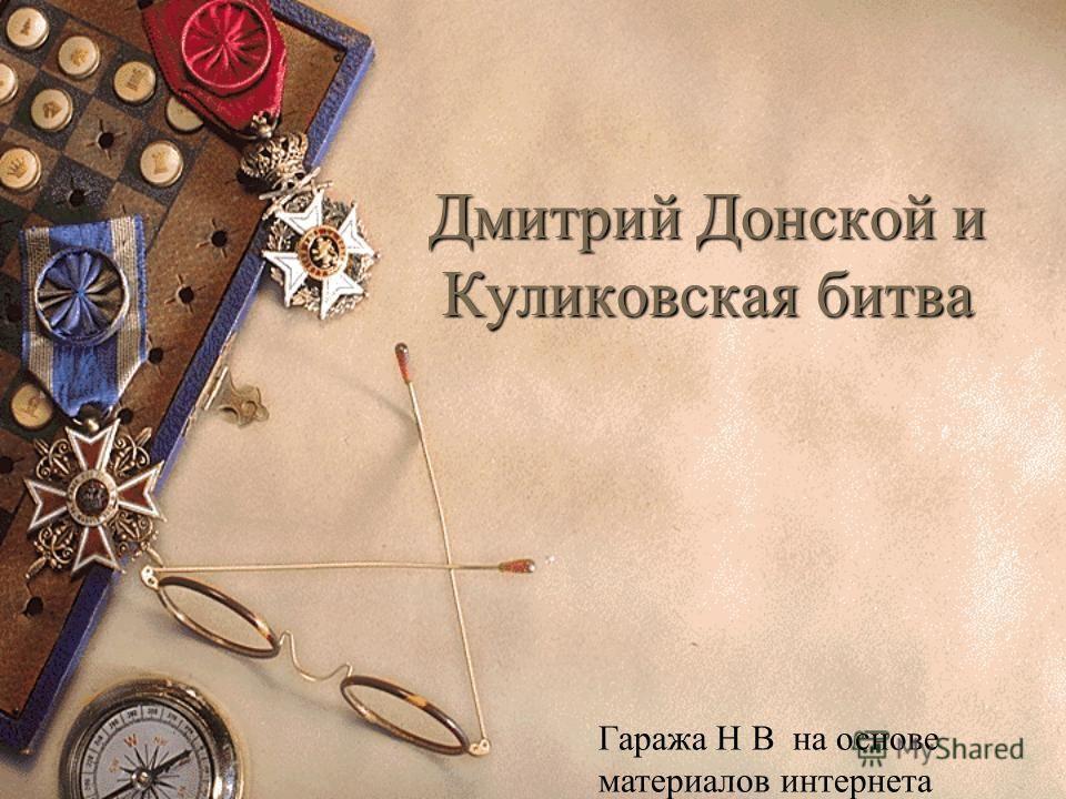 Дмитрий Донской и Куликовская битва Гаража Н В на основе материалов интернета