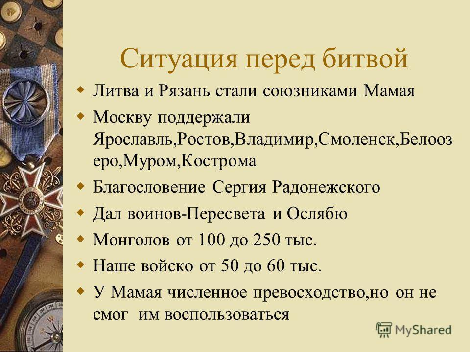Ситуация перед битвой Литва и Рязань стали союзниками Мамая Москву поддержали Ярославль,Ростов,Владимир,Смоленск,Белооз еро,Муром,Кострома Благословение Сергия Радонежского Дал воинов-Пересвета и Ослябю Монголов от 100 до 250 тыс. Наше войско от 50 д